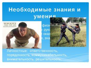 Необходимые знания и умения Профессиональные: физическая подготовка, владение