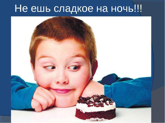 Не ешь сладкое на ночь!!!