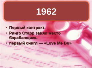 Первый контракт. Ринго Старр занял место барабанщика. первый сингл— «Love Me