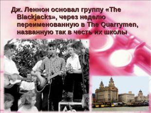 Дж. Леннон основал группу «The Blackjacks», через неделю переименованную в Th