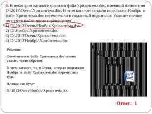 4. В некотором каталоге хранился файл Хризантема.doc, имевший полное имя D:\