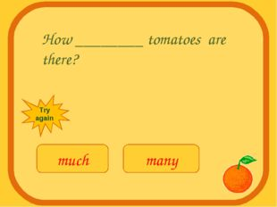 How ________ tomatoes are there? much many Try again