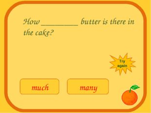How ________ butter is there in the cake? much many Try again