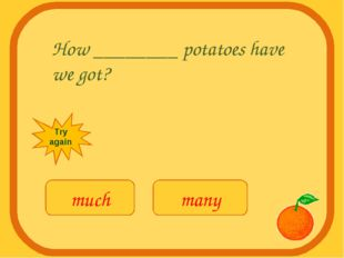 How ________ potatoes have we got? much many Try again