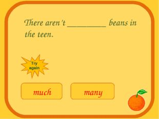 There aren't ________ beans in the teen. much many Try again