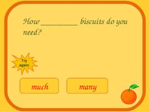 How ________ biscuits do you need? much many Try again