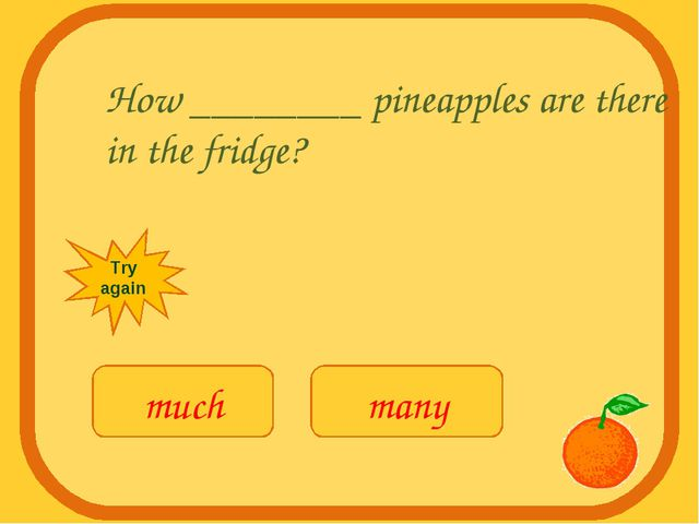 How ________ pineapples are there in the fridge? much many Try again