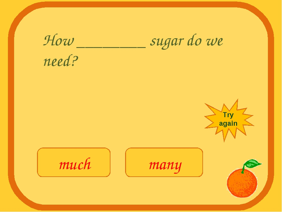 How ________ sugar do we need? much many Try again