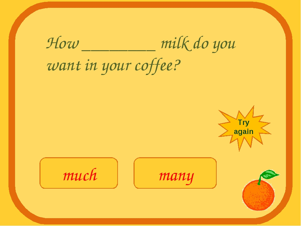 How ________ milk do you want in your coffee? much many Try again