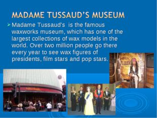 Madame Tussaud's is the famous waxworks museum, which has one of the largest