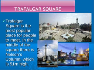Trafalgar Square is the most popular place for people to meet. In the middle