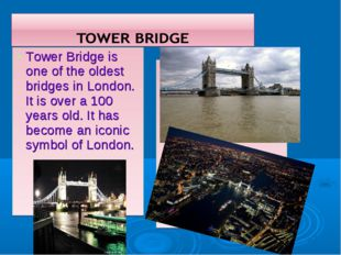 Tower Bridge is one of the oldest bridges in London. It is over a 100 years o