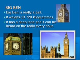 Big Ben is really a bell. It weighs 13 720 kilogrammes. It has a deep tone an
