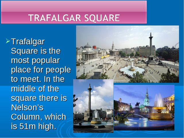 Trafalgar Square is the most popular place for people to meet. In the middle...