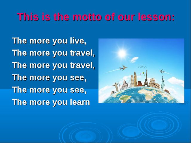 This is the motto of our lesson: The more you live, The more you travel, The...