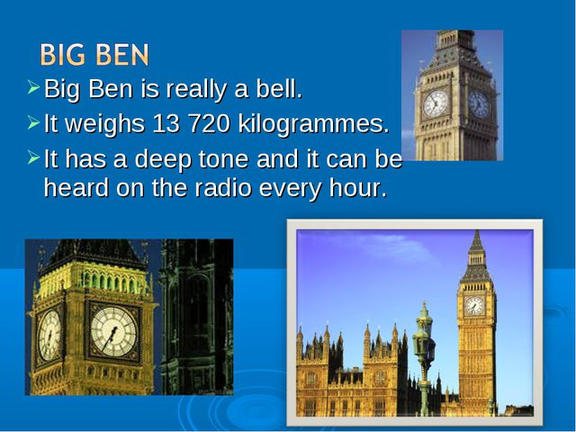 Big Ben is really a bell. It weighs 13 720 kilogrammes. It has a deep tone an...