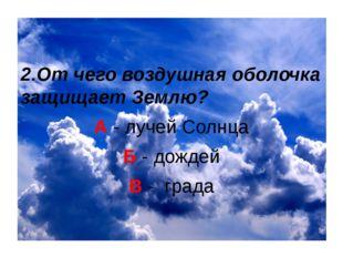 2.От чего воздушная оболочка защищает Землю? А - лучей Солнца Б - дождей В -