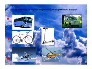 15.Какие транспортные средства не загрязняют воздух? А - Б - В-