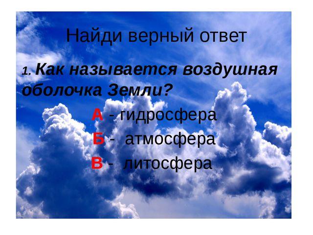 Найди верный ответ 1. Как называется воздушная оболочка Земли? А - гидросфера...