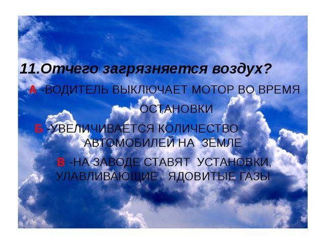 11.Отчего загрязняется воздух? А -ВОДИТЕЛЬ ВЫКЛЮЧАЕТ МОТОР ВО ВРЕМЯ ОСТАНОВК...