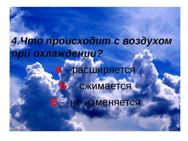 4.Что происходит с воздухом при охлаждении? А - расширяется Б - сжимается В...