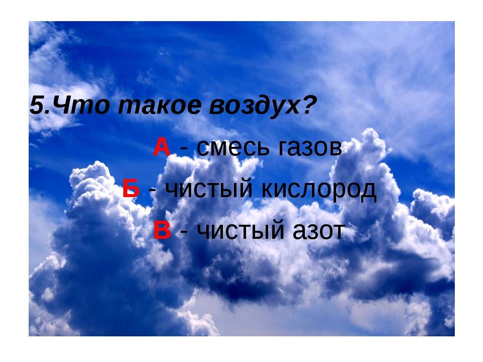 5.Что такое воздух? А - смесь газов Б - чистый кислород В - чистый азот