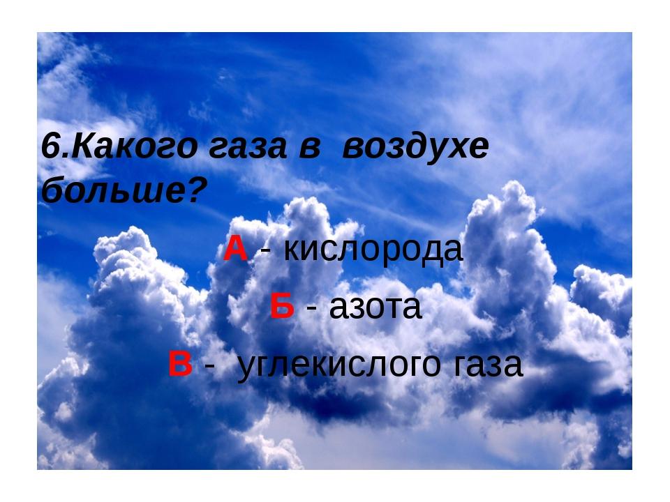 6.Какого газа в воздухе больше? А - кислорода Б - азота В - углекислого газа
