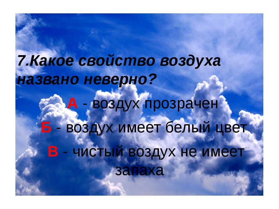 7.Какое свойство воздуха названо неверно? А - воздух прозрачен Б - воздух им...