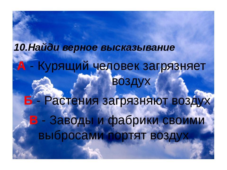 10.Найди верное высказывание А - Курящий человек загрязняет воздух Б - Расте...