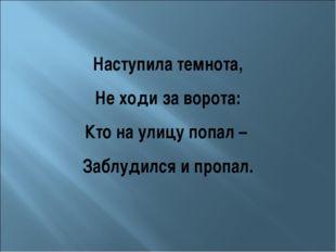 Наступила темнота, Не ходи за ворота: Кто на улицу попал – Заблудился и пропал.