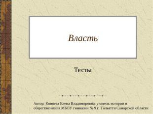 Власть Тесты Автор: Коняева Елена Владимировна, учитель истории и обществозна