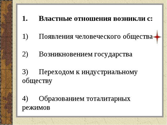1.Властные отношения возникли с: 1)Появления человеческого общества 2)Возн...