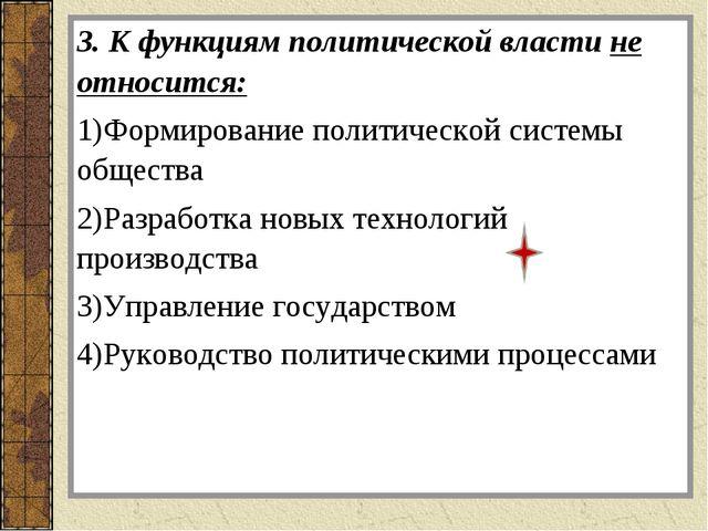 3. К функциям политической власти не относится: Формирование политической сис...