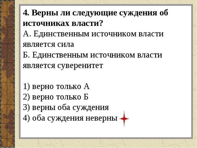 4. Верны ли следующие суждения об источниках власти? А. Единственным источник...