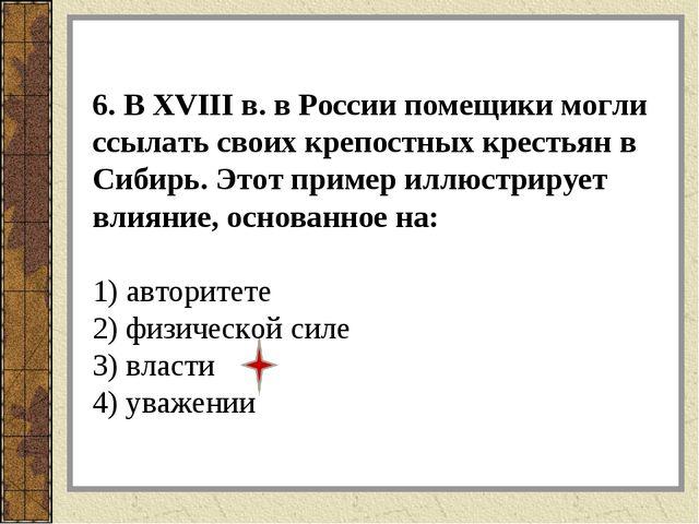 6. В XVIII в. в России помещики могли ссылать своих крепостных крестьян в Сиб...