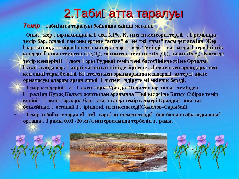 2.Табиғатта таралуы Темір – табиғатта таралуы бойынша екінші металл. Оның же...