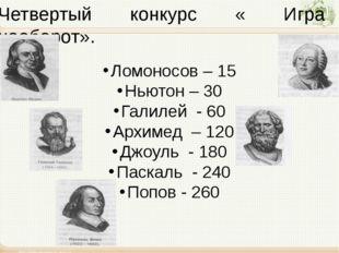 Четвертый конкурс « Игра наоборот». Ломоносов – 15 Ньютон – 30 Галилей - 60 А