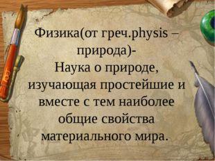 Физика(от греч.physis –природа)- Наука о природе, изучающая простейшие и вмес