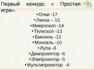 Первый конкурс « Простая игра». Очки -17 Линза – 15 Микроскоп -14 Телескоп -1