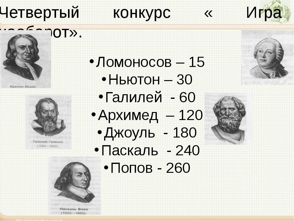 Четвертый конкурс « Игра наоборот». Ломоносов – 15 Ньютон – 30 Галилей - 60 А...