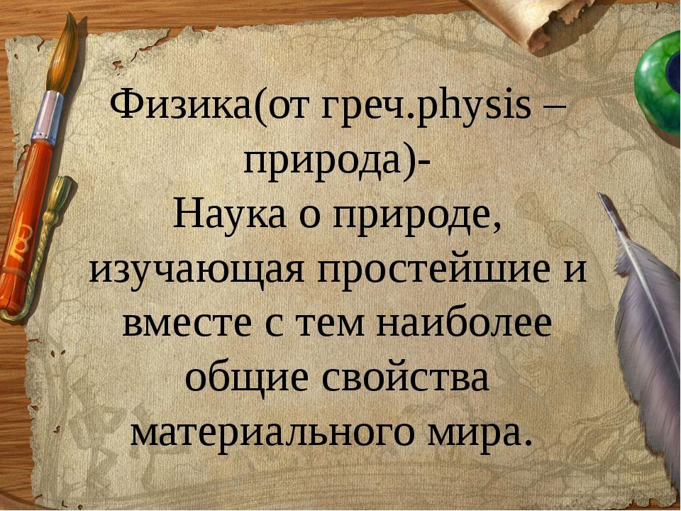 Физика(от греч.physis –природа)- Наука о природе, изучающая простейшие и вмес...