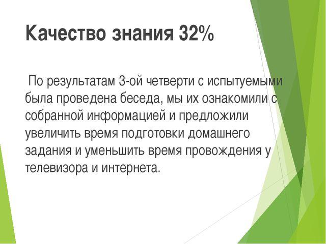 Качество знания 32% По результатам 3-ой четверти с испытуемыми была проведен...