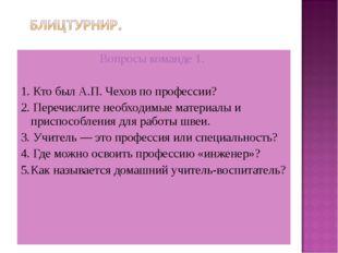 Вопросы команде 1. 1. Кто был А.П. Чехов по профессии? 2. Перечислите необхо