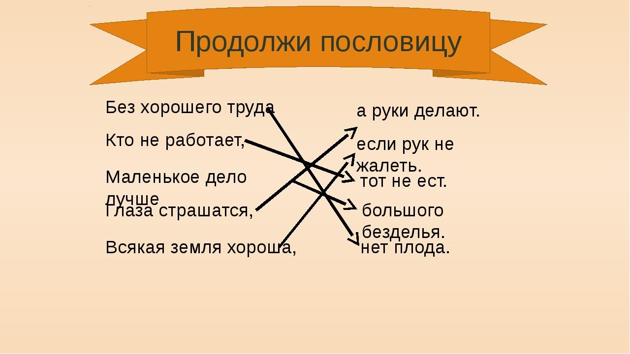 Продолжи пословицу Без хорошего труда нет плода. Кто не работает, тот не ест....