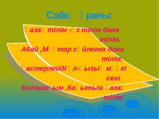 Сабақ ұраны: Қазақ тілім -өз тілім дана тілім. Абай ,Мұқтар сөйлеген дана тіл