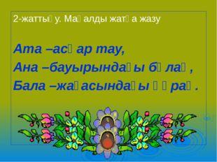 2-жаттығу. Мақалды жатқа жазу Ата –асқар тау, Ана –бауырындағы бұлақ, Бала –ж