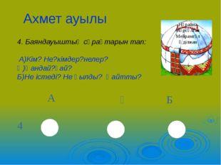 Ахмет ауылы 4. Баяндауыштың сұрақтарын тап: А)Кім? Не?кімдер?нелер? Ә)Қандай?