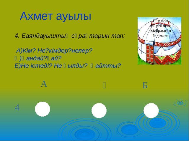 Ахмет ауылы 4. Баяндауыштың сұрақтарын тап: А)Кім? Не?кімдер?нелер? Ә)Қандай?...