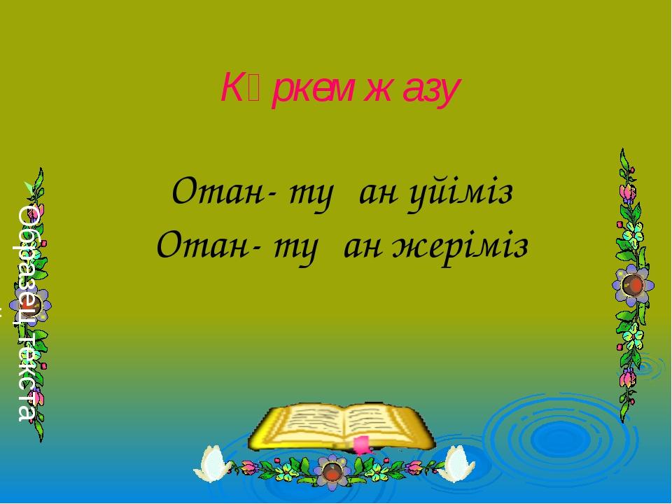 Көркем жазу Отан- туған үйіміз Отан- туған жеріміз