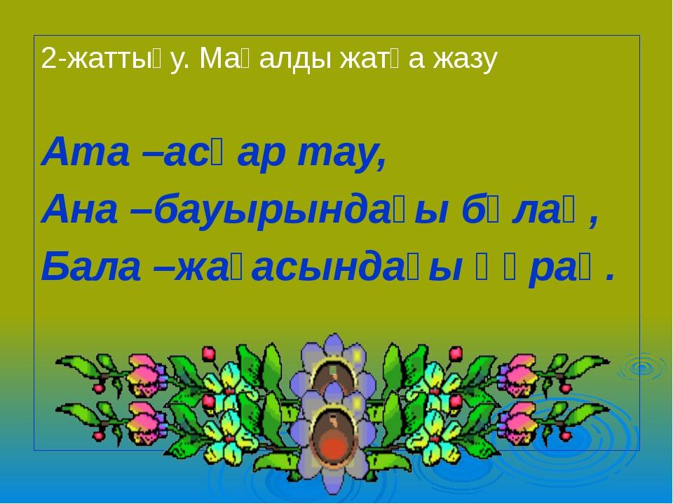 2-жаттығу. Мақалды жатқа жазу Ата –асқар тау, Ана –бауырындағы бұлақ, Бала –ж...